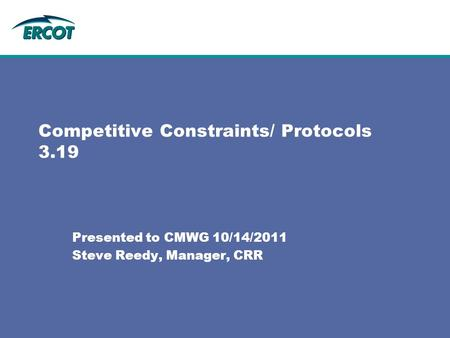 Competitive Constraints/ Protocols 3.19 Presented to CMWG 10/14/2011 Steve Reedy, Manager, CRR.