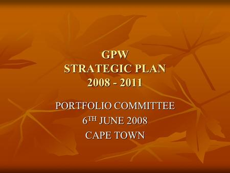 GPW STRATEGIC PLAN 2008 - 2011 PORTFOLIO COMMITTEE 6 TH JUNE 2008 CAPE TOWN.