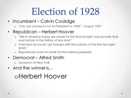 "Election of 1928 Incumbent – Calvin Coolidge o ""I do not choose to run for President in 1928"" – August 1927 Republican – Herbert Hoover o ""We in America."