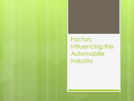 Factors Influencing the Automobile Industry. Factors that affect Automobile Industry  Anti pollution issues  Alternatives cars such as electric cars.
