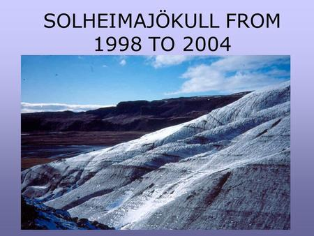 SOLHEIMAJÖKULL FROM 1998 TO 2004. Solheimajökull is an outlet glacier from the Mýrdalsjökull ice cap. Under the ice cap is the volcano Katla which erupts.