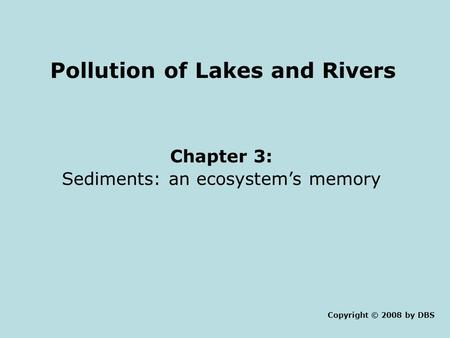 Pollution of Lakes and Rivers Chapter 3: Sediments: an ecosystem's memory Copyright © 2008 by DBS.