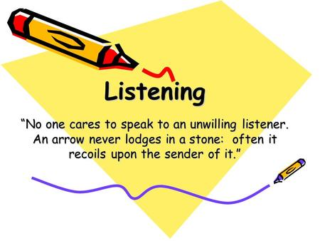"Listening ""No one cares to speak to an unwilling listener. An arrow never lodges in a stone: often it recoils upon the sender of it."""