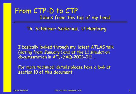 Lisbon, 23/10/03TSS: ATLAS L1 Simulation / CTP1 From CTP-D to CTP Ideas from the top of my head Th. Schörner-Sadenius, U Hamburg I basically looked through.