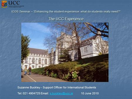 "ICOS Seminar – ""Enhancing the student experience: what do students really need?"" The UCC Experience Suzanne Buckley - Support Officer for International."