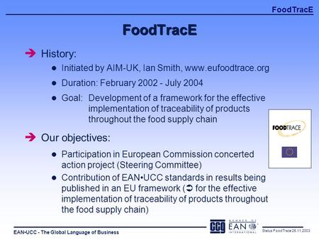 EANUCC - The Global Language of Business FoodTracE Status FoodTrace 25.11.2003 FoodTracE è History: l Initiated by AIM-UK, Ian Smith, www.eufoodtrace.org.