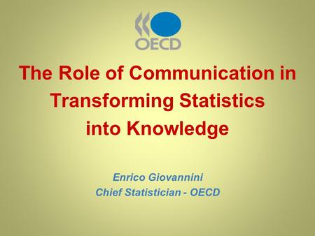 The Role of Communication in Transforming Statistics into Knowledge Enrico Giovannini Chief Statistician - OECD.
