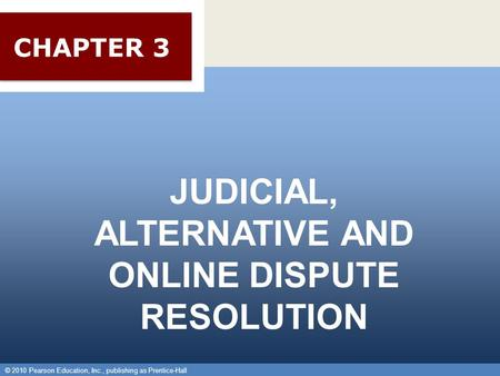 © 2010 Pearson Education, Inc., publishing as Prentice-Hall 1 JUDICIAL, ALTERNATIVE AND ONLINE DISPUTE RESOLUTION © 2010 Pearson Education, Inc., publishing.