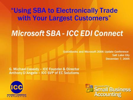 """Using SBA to Electronically Trade with Your Largest Customers"" Microsoft SBA - ICC EDI Connect QuickBooks and Microsoft 2006 Update Conference Salt Lake."