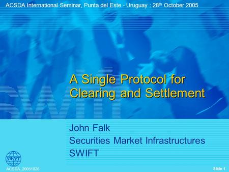 Slide 1 ACSDA_20051028 John Falk Securities Market Infrastructures SWIFT A Single Protocol for Clearing and Settlement ACSDA International Seminar, Punta.