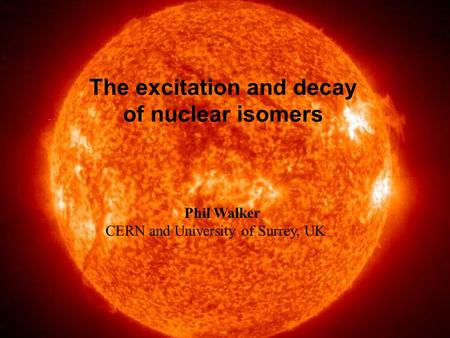 Sun The excitation and decay of nuclear isomers Phil Walker CERN and University of Surrey, UK.