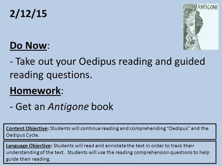 2/12/15 Do Now: - Take out your Oedipus reading and guided reading questions. Homework: - Get an Antigone book Content Objective: Students will continue.
