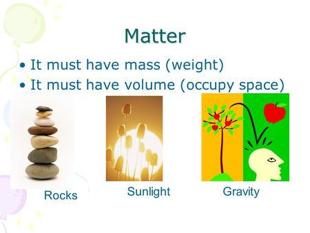 Matter It must have mass (weight) It must have volume (occupy space) Rocks SunlightGravity.