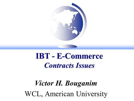 IBT - E-Commerce Contracts Issues Victor H. Bouganim WCL, American University.