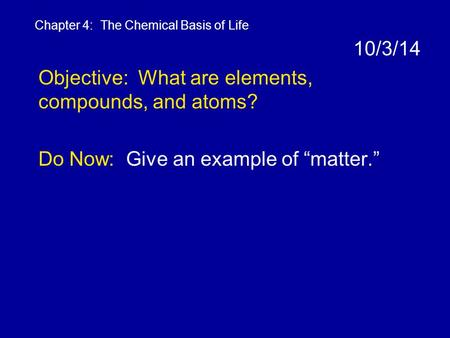 "10/3/14 Objective: What are elements, compounds, and atoms? Do Now: Give an example of ""matter."" Chapter 4: The Chemical Basis of Life."