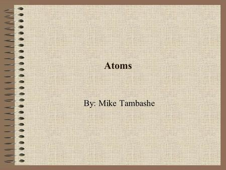 Atoms By: Mike Tambashe. Atoms Tiny basic building block of matter. All the material on Earth is composed of various combinations of atoms. Atoms are.