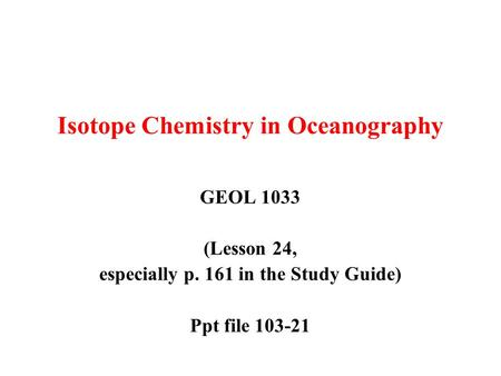 Isotope Chemistry in Oceanography GEOL 1033 (Lesson 24, especially p. 161 in the Study Guide) Ppt file 103-21.