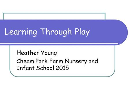 Learning Through Play Heather Young Cheam Park Farm Nursery and Infant School 2015.
