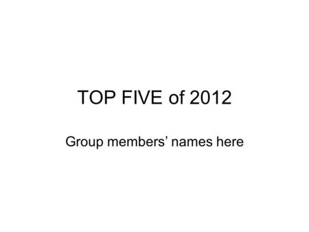 TOP FIVE of 2012 Group members' names here. Instructions Using Microsoft PowerPoint create a New blank presentation Save the presentation as Top Five.