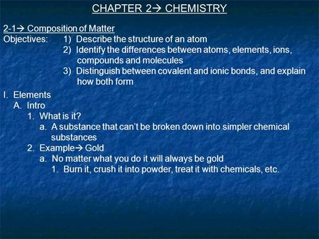 CHAPTER 2  CHEMISTRY 2-1  Composition of Matter Objectives:1) Describe the structure of an atom 2) Identify the differences between atoms, elements,