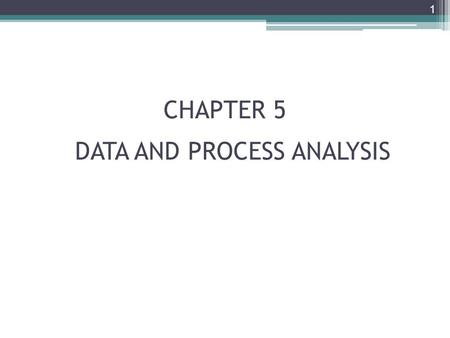 CHAPTER 5 1 DATA AND PROCESS ANALYSIS. Chapter Objectives Describe data and process modeling concepts and tools, including data flow diagrams, a data.