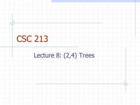 CSC 213 Lecture 8: (2,4) Trees. Review of Last Lecture Binary Search Tree – plain and tall No balancing, no splaying, no speed AVL Tree – liberté, égalité,
