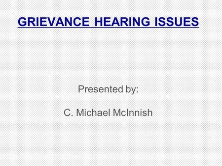 GRIEVANCE HEARING ISSUES Presented by: C. Michael McInnish.