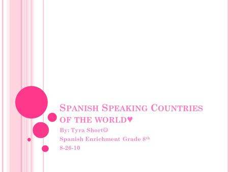 S PANISH S PEAKING C OUNTRIES OF THE WORLD ♥ By: Tyra Short Spanish Enrichment Grade 8 th 8-26-10.