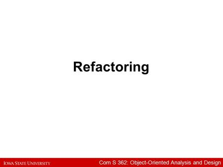 Com S 362: Object-Oriented Analysis and Design Refactoring.