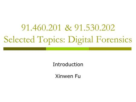 91.460.201 & 91.530.202 Selected Topics: Digital Forensics Introduction Xinwen Fu.