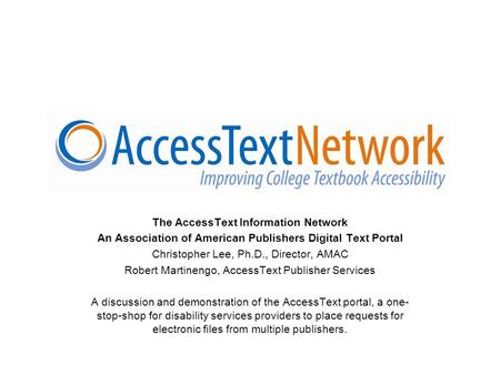 The AccessText Information Network An Association of American Publishers Digital Text Portal Christopher Lee, Ph.D., Director, AMAC Robert Martinengo,
