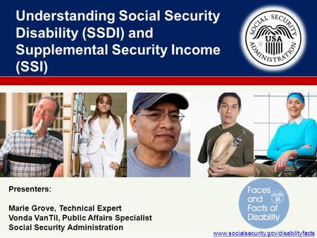 Understanding Social Security Disability (SSDI) and Supplemental Security Income (SSI) www.socialsecurity.gov/disabilityfacts Presenters: Marie Grove,