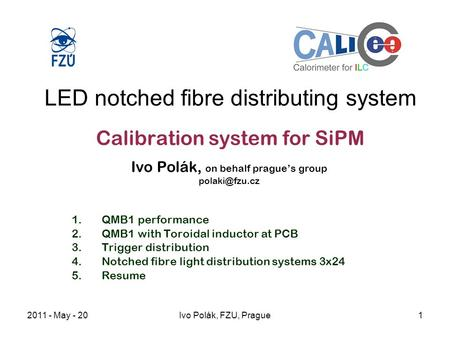 2011 - May - 20Ivo Polák, FZU, Prague1 LED notched fibre distributing system Calibration system for SiPM Ivo Polák, on behalf prague's group