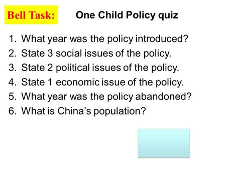 One Child Policy quiz Bell Task: 1.What year was the policy introduced? 2.State 3 social issues of the policy. 3.State 2 political issues of the policy.