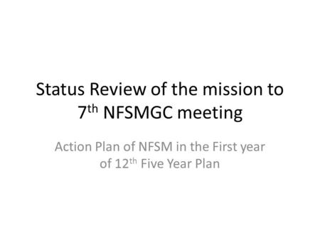 Status Review of the mission to 7 th NFSMGC meeting Action Plan of NFSM in the First year of 12 th Five Year Plan.