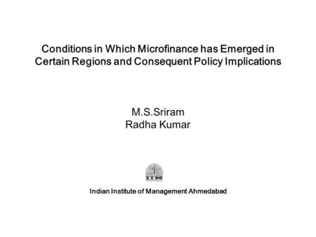 Conditions in Which Microfinance has Emerged in Certain Regions and Consequent Policy Implications M.S.Sriram Radha Kumar Indian Institute of Management.
