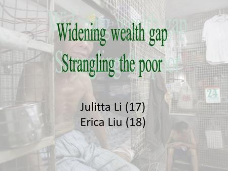 Julitta Li (17) Erica Liu (18). What is poverty?? Poverty – have a difficult condition which people cannot afford basic daily needs. widest income inequality.
