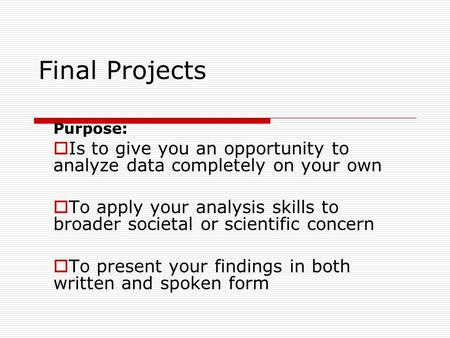 Final Projects Purpose:  Is to give you an opportunity to analyze data completely on your own  To apply your analysis skills to broader societal or scientific.