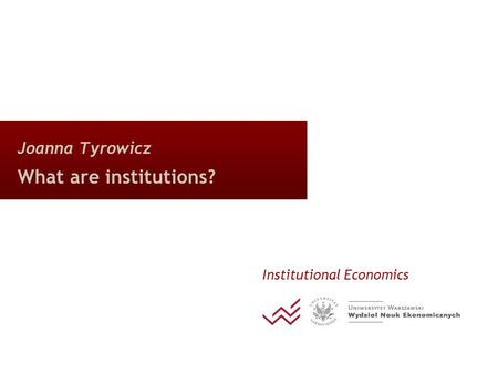 Joanna Tyrowicz What are institutions? Institutional Economics.