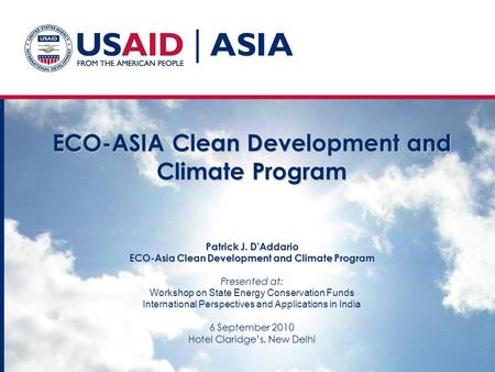 ECO-ASIA Clean Development and Climate Program Patrick J. D'Addario ECO-Asia Clean Development and Climate Program Presented at: 6 September 2010 Hotel.
