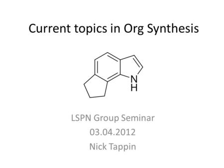 Current topics in Org Synthesis LSPN Group Seminar 03.04.2012 Nick Tappin.