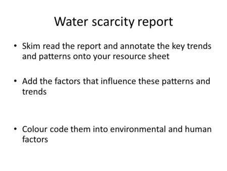 Water scarcity report Skim read the report and annotate the key trends and patterns onto your resource sheet Add the factors that influence these patterns.