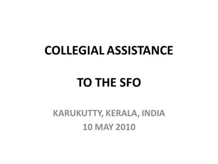 COLLEGIAL ASSISTANCE TO THE SFO KARUKUTTY, KERALA, INDIA 10 MAY 2010.
