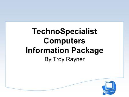 TechnoSpecialist Computers Information Package By Troy Rayner.