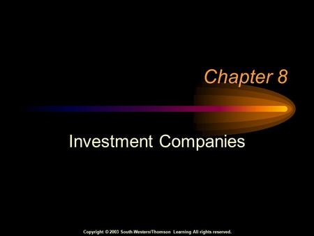 Copyright © 2003 South-Western/Thomson Learning All rights reserved. Chapter 8 Investment Companies.
