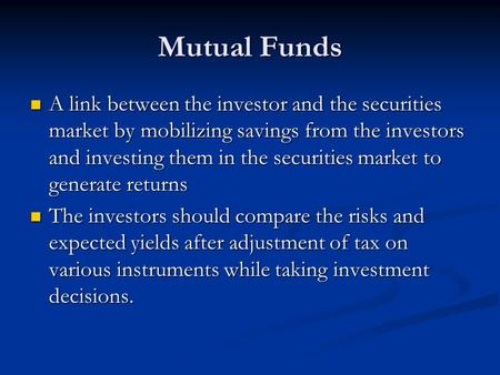 Mutual Funds A link between the investor and the securities market by mobilizing savings from the investors and investing them in the securities market.