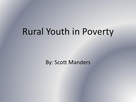 Rural Youth in Poverty By: Scott Manders. Rural Youth in Poverty Rural youth are 22% more likely to live in poverty Less education attained Fewer Job.