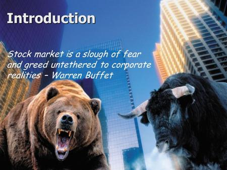 Introduction Stock market is a slough of fear and greed untethered to corporate realities – Warren Buffet.