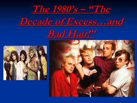 "The 1980's – ""The Decade of Excess…and Bad Hair!""."