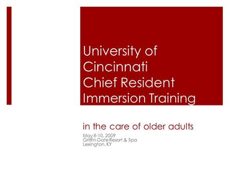 University of Cincinnati Chief Resident Immersion Training (CRIT) in the care of older adults May 8-10, 2009 Griffin Gate Resort & Spa Lexington, KY.